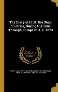 The Diary of H. M. the Shah of Persia, During His Tour Through Europe in A. D. 1873