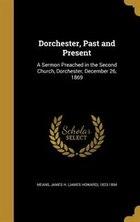 Dorchester, Past and Present: A Sermon Preached in the Second Church, Dorchester, December 26, 1869