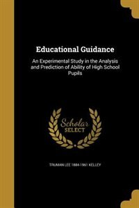 Educational Guidance: An Experimental Study in the Analysis and Prediction of Ability of High School Pupils by Truman Lee 1884-1961 Kelley
