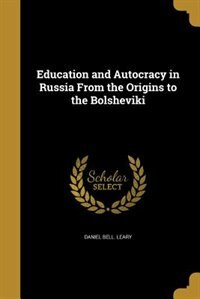 Education and Autocracy in Russia From the Origins to the Bolsheviki by Daniel Bell. Leary