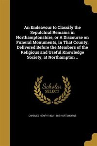 An Endeavour to Classify the Sepulchral Remains in Northamptonshire, or A Discourse on Funeral…