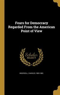 Fears for Democracy Regarded From the American Point of View by Charles 1805-1882. Ingersoll