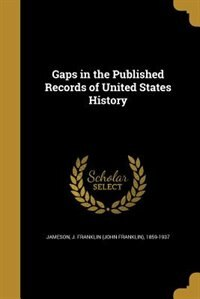 Gaps in the Published Records of United States History by J. Franklin (john Franklin) 18 Jameson