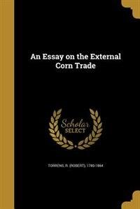 An Essay on the External Corn Trade by R. (robert) 1780-1864 Torrens