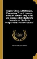 Eugène's French Method; or, Elementary French Lessons, Being a Course of Easy Rules and Exercises…