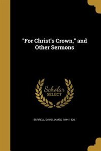"""""""For Christ's Crown,"""" and Other Sermons by David James 1844-1926. Burrell"""