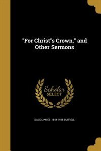 """""""For Christ's Crown,"""" and Other Sermons by David James 1844-1926 Burrell"""