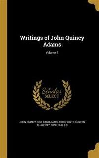 Writings of John Quincy Adams; Volume 1 by John Quincy 1767-1848 Adams