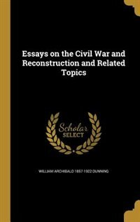 Essays on the Civil War and Reconstruction and Related Topics de William Archibald 1857-1922 Dunning