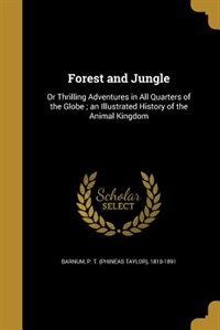 Forest and Jungle: Or Thrilling Adventures in All Quarters of the Globe ; an Illustrated History of the Animal Kingdom by P. T. (phineas Taylor) 1810-189 Barnum