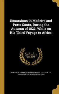 Excursions in Madeira and Porto Santo, During the Autumn of 1823, While on His Third Voyage to…
