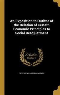An Exposition in Outline of the Relation of Certain Economic Principles to Social Readjustment by Frederic William 1864- Sanders