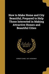 How to Make Home and City Beautiful, Prepared to Help Those Interested in Making Attractive Homes and Beautiful Cities by Herbert Daniel 1873- Hemenway