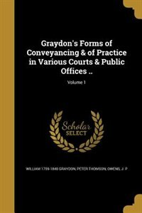 Graydon's Forms of Conveyancing & of Practice in Various Courts & Public Offices ..; Volume 1