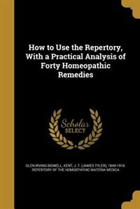 How to Use the Repertory, With a Practical Analysis of Forty Homeopathic Remedies
