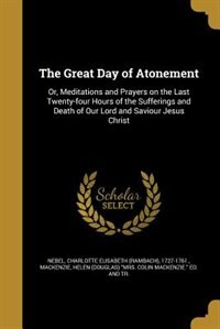 The Great Day of Atonement: Or, Meditations and Prayers on the Last Twenty-four Hours of the…