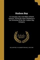 Hudson Bay: Or, Everyday Life in the Wilds of North America : During Six Years' Residence in the…
