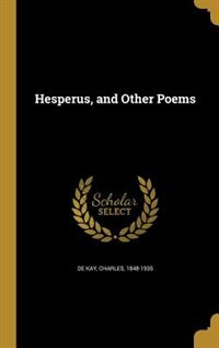Hesperus, and Other Poems de Charles 1848-1935 De Kay