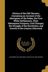 History of the Old Cheraws; Containing an Account of the Aborigines of the Pedee, the First White Settlements, Their Subsequent Progress, Civil Changes, the Struggle of the Revolution, and Growth of the Country Afterward by Alexander 1819-1893 Gregg
