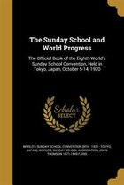 The Sunday School and World Progress: The Official Book of the Eighth World's Sunday School…