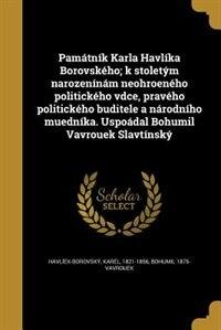 Památník Karla Havlíka Borovského; k stoletým narozenínám neohroeného politického vdce, pravého politického buditele a národního muedníka. Uspoádal Bohumil Vavrouek Slavtínský by Karel 1821-1856 Havlíek-Borovský