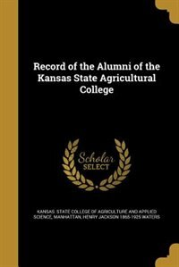 Record of the Alumni of the Kansas State Agricultural College by Kansas. State College Of Agriculture And