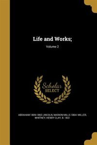 Life and Works;; Volume 2 by Abraham 1809-1865 Lincoln
