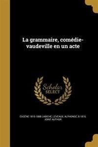 La grammaire, comédie-vaudeville en un acte by Eugène 1815-1888 Labiche