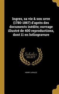 Ingres, sa vie & son uvre (1780-1867) d'après des documents inédits; ouvrage illustré de 400 reproductions, dont 11 en héliogravure by Henry Lapauze
