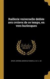 Raillerie vniverselle dédiée avx cvrievx de ce temps, en vers burlesques by Antoine baron du Puiset] [Picot