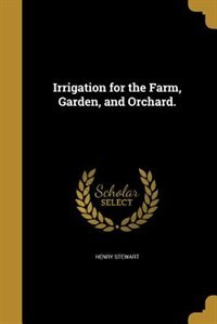 Irrigation for the Farm, Garden, and Orchard. by Henry Stewart