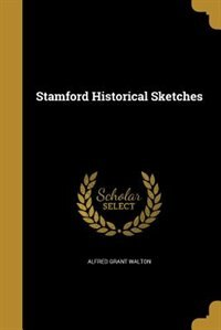 Stamford Historical Sketches by Alfred Grant Walton