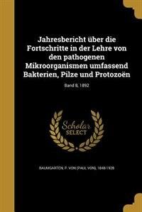 Jahresbericht über die Fortschritte in der Lehre von den pathogenen Mikroorganismen umfassend Bakterien, Pilze und Protozoën; Band 8, 1892 by P. von (Paul von) 1848-1928 Baumgarten