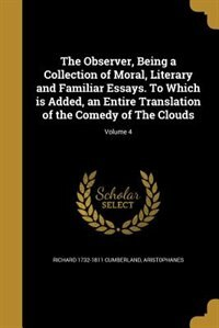 The Observer, Being a Collection of Moral, Literary and Familiar Essays. To Which is Added, an Entire Translation of the Comedy of The Clouds; Volume 4 by Richard 1732-1811 Cumberland