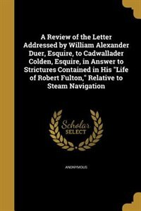 """A Review of the Letter Addressed by William Alexander Duer, Esquire, to Cadwallader Colden, Esquire, in Answer to Strictures Contained in His """"Life of Robert Fulton,"""" Relative to Steam Navigation by Anonymous"""