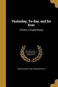 Yesterday, To-day, and for Ever: A Poem, in Twelve Books by Edward Henry 1825-1906 Bickersteth