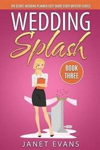 Wedding Splash - The Secret Wedding Planner Cozy Short Story Mystery Series - Book Three by Janet Evans