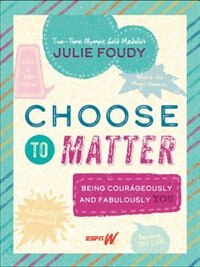 Book Choose To Matter: Being Courageously And Fabulously You by Julie Foudy