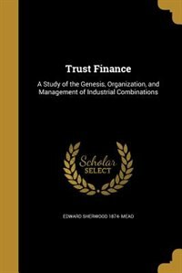 Trust Finance: A Study of the Genesis, Organization, and Management of Industrial Combinations by Edward Sherwood 1874- Mead