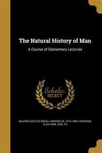 The Natural History of Man: A Course of Elementary Lectures by Armand de 1810-1 Quatrefages de Bréau