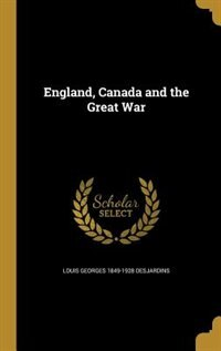 England, Canada and the Great War by Louis Georges 1849-1928 Desjardins