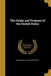 The Origin and Progress of the United States by Washington 1812-1856 McCartney