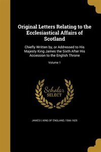 Original Letters Relating to the Ecclesiastical Affairs of Scotland: Chiefly Written by, or Addressed to His Majesty King James the Sixth After His Ac by King Of England 1566-1625 James I
