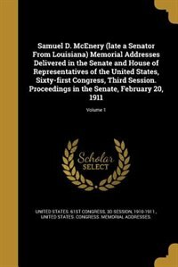 Samuel D. McEnery (late a Senator From Louisiana) Memorial Addresses Delivered in the Senate and House of Representatives of the United States, Sixty- by 3d Session United States. 61st Congress