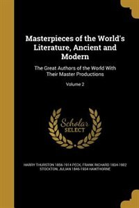 Masterpieces of the World's Literature, Ancient and Modern: The Great Authors of the World With Their Master Productions; Volume 2 by Harry Thurston 1856-1914 Peck