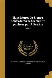 Nonciatures de France; nonciatures de Clément 7, publiées par J. Fraikin; Tome 1 by nuncios etc. Catholic Church. Legates