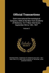 Official Transactions: Sixth International Dermatological Congress, Held at the New York Academy of Medicine, 15-17 West 4 by International Congress Of Dermatology (6