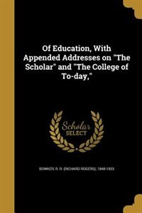"""Of Education, With Appended Addresses on """"The Scholar"""" and """"The College of To-day,"""" by R. R. (richard Rogers) 1848-193 Bowker"""