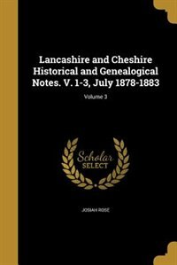 Lancashire and Cheshire Historical and Genealogical Notes. V. 1-3, July 1878-1883; Volume 3 by Josiah Rose