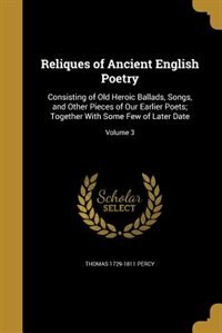 Reliques of Ancient English Poetry: Consisting of Old Heroic Ballads, Songs, and Other Pieces of Our Earlier Poets; Together With Some by Thomas 1729-1811 Percy